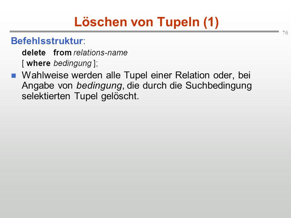 76 Löschen von Tupeln (1) Befehlsstruktur: deletefrom relations-name [ wherebedingung ]; Wahlweise werden alle Tupel einer Relation oder, bei Angabe v