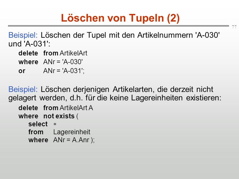 77 Löschen von Tupeln (2) Beispiel: Löschen der Tupel mit den Artikelnummern 'A-030' und 'A-031': deletefrom ArtikelArt whereANr = 'A-030' orANr = 'A-