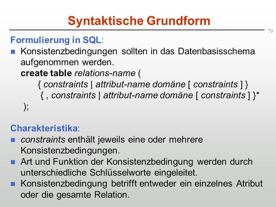 79 Syntaktische Grundform Formulierung in SQL: Konsistenzbedingungen sollten in das Datenbasisschema aufgenommen werden. create table relations-name (