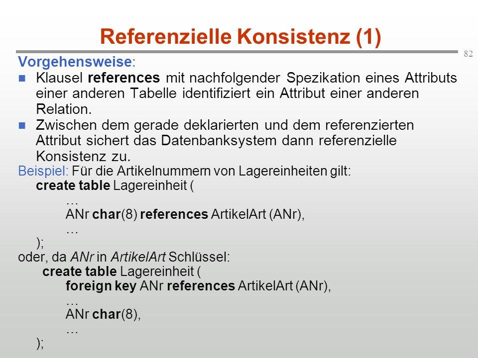 82 Referenzielle Konsistenz (1) Vorgehensweise: Klausel references mit nachfolgender Spezikation eines Attributs einer anderen Tabelle identifiziert e