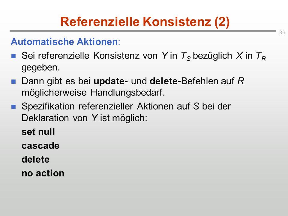 83 Referenzielle Konsistenz (2) Automatische Aktionen: Sei referenzielle Konsistenz von Y in T S bezüglich X in T R gegeben. Dann gibt es bei update-