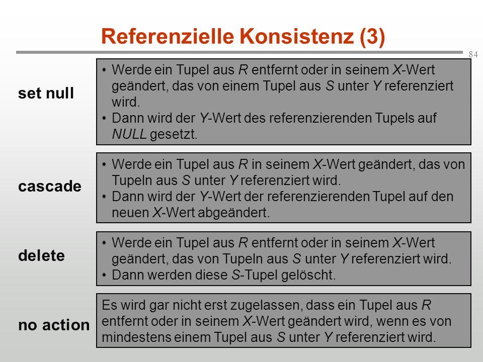 84 Referenzielle Konsistenz (3) set null cascade delete no action Werde ein Tupel aus R entfernt oder in seinem X-Wert geändert, das von einem Tupel a