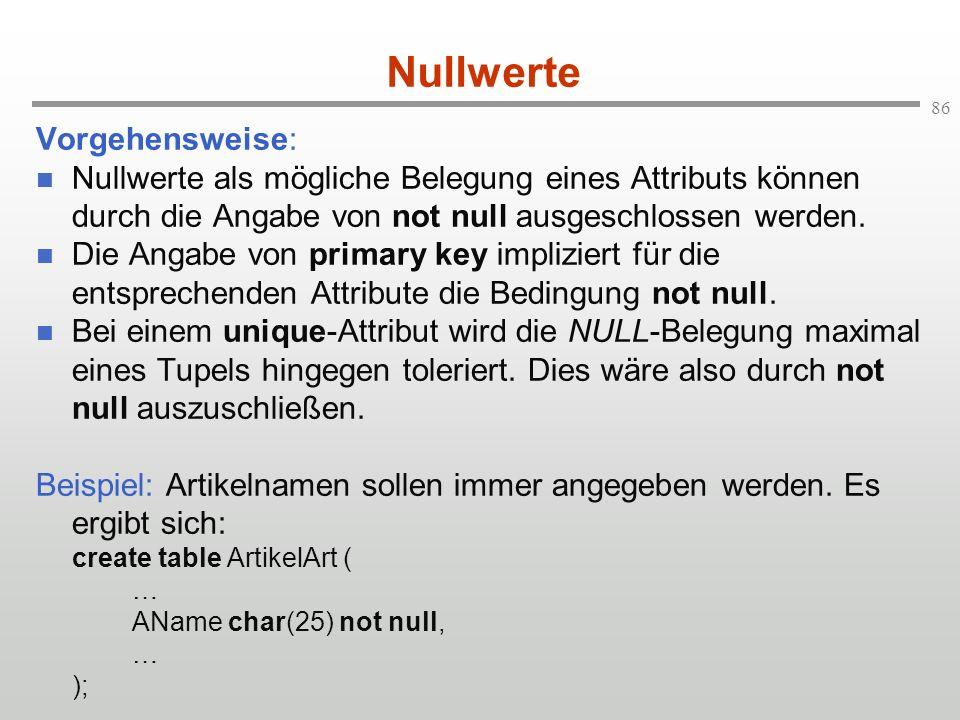 86 Nullwerte Vorgehensweise: Nullwerte als mögliche Belegung eines Attributs können durch die Angabe von not null ausgeschlossen werden. Die Angabe vo