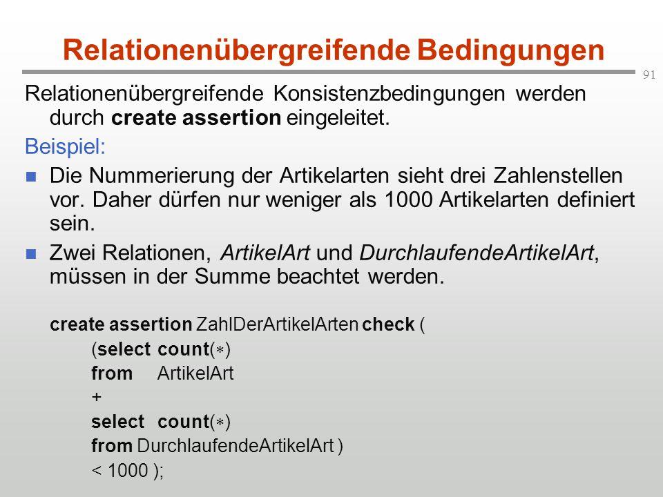 91 Relationenübergreifende Bedingungen Relationenübergreifende Konsistenzbedingungen werden durch create assertion eingeleitet. Beispiel: Die Nummerie