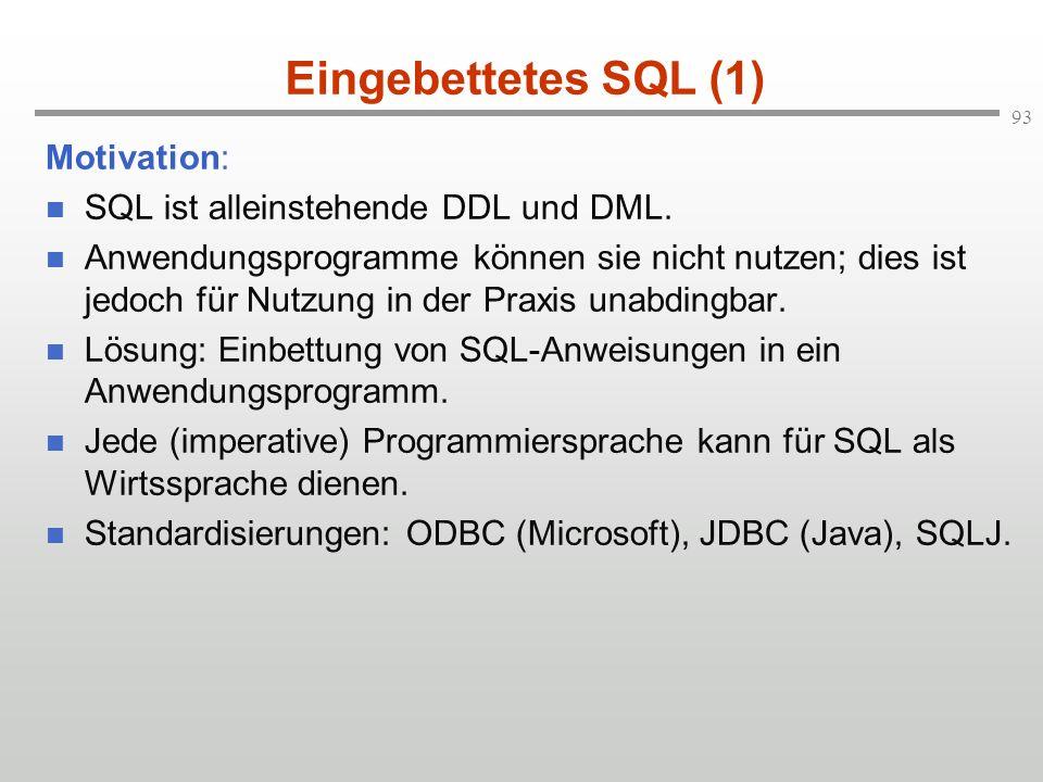 93 Eingebettetes SQL (1) Motivation: SQL ist alleinstehende DDL und DML. Anwendungsprogramme können sie nicht nutzen; dies ist jedoch für Nutzung in d