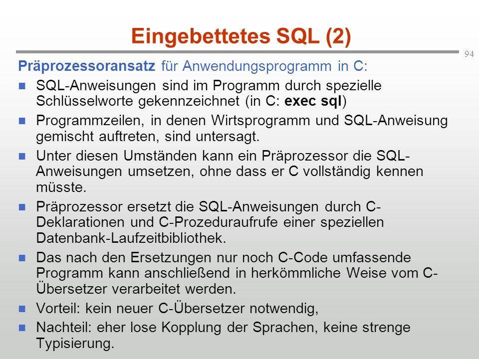 94 Eingebettetes SQL (2) Präprozessoransatz für Anwendungsprogramm in C: SQL-Anweisungen sind im Programm durch spezielle Schlüsselworte gekennzeichne