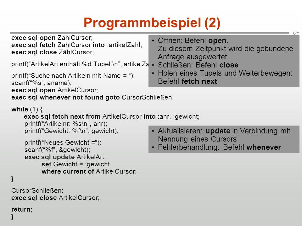 97 Programmbeispiel (2) exec sql open ZählCursor; exec sql fetch ZählCursor into :artikelZahl; exec sql close ZählCursor; printf(ArtikelArt enthält %d