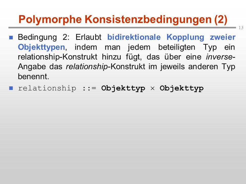 13 Polymorphe Konsistenzbedingungen (2) Bedingung 2: Erlaubt bidirektionale Kopplung zweier Objekttypen, indem man jedem beteiligten Typ ein relations