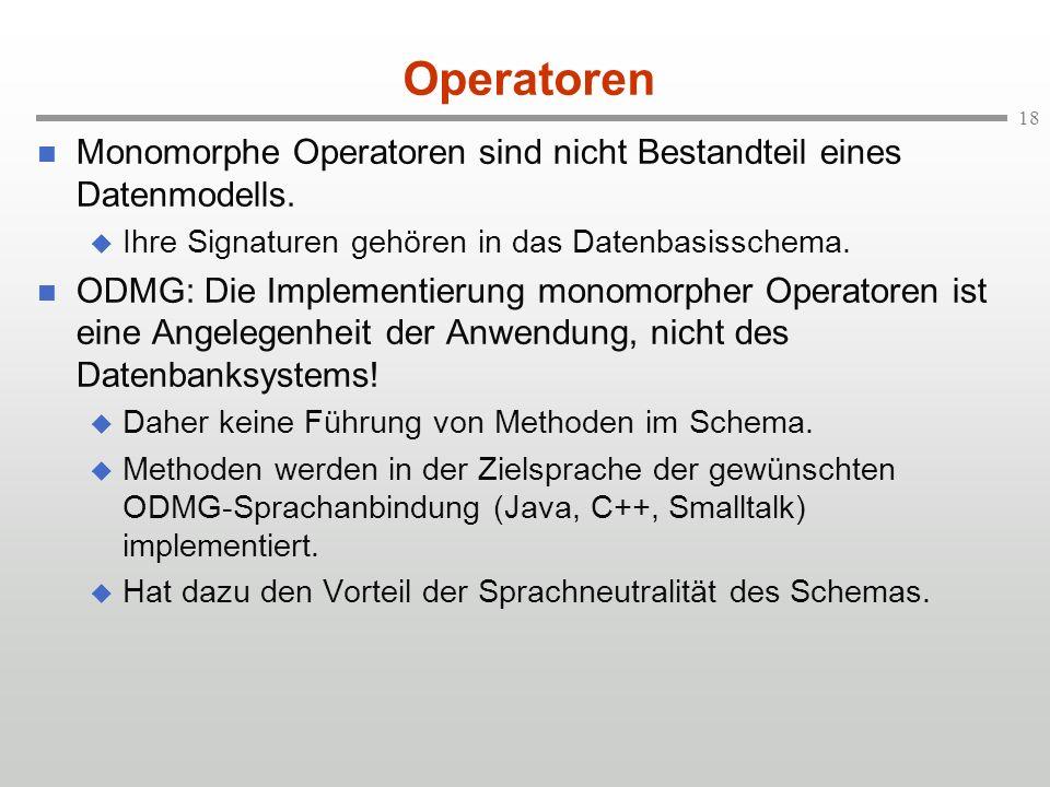 18 Operatoren Monomorphe Operatoren sind nicht Bestandteil eines Datenmodells. Ihre Signaturen gehören in das Datenbasisschema. ODMG: Die Implementier