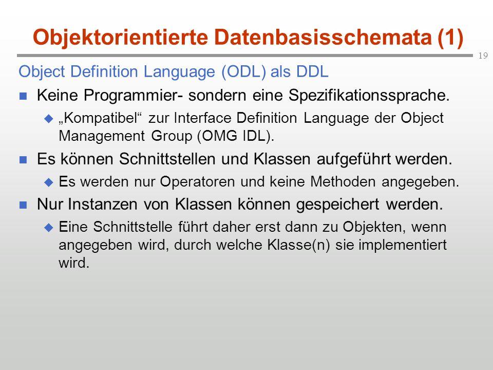 19 Objektorientierte Datenbasisschemata (1) Object Definition Language (ODL) als DDL Keine Programmier- sondern eine Spezifikationssprache. Kompatibel