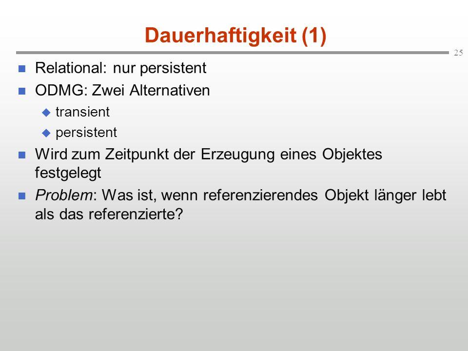 25 Dauerhaftigkeit (1) Relational: nur persistent ODMG: Zwei Alternativen transient persistent Wird zum Zeitpunkt der Erzeugung eines Objektes festgel