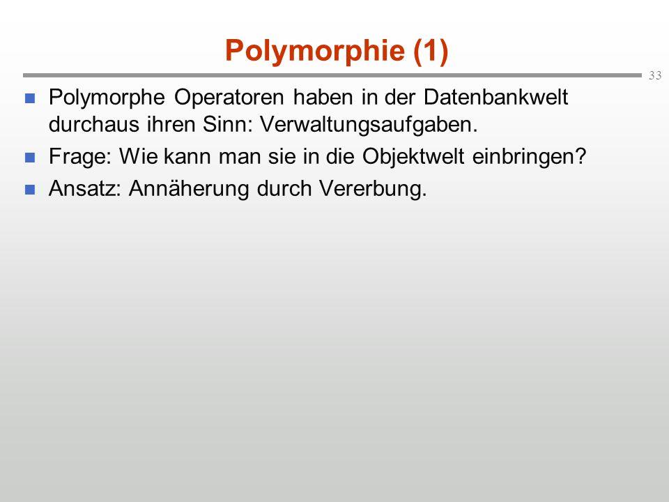 33 Polymorphie (1) Polymorphe Operatoren haben in der Datenbankwelt durchaus ihren Sinn: Verwaltungsaufgaben. Frage: Wie kann man sie in die Objektwel