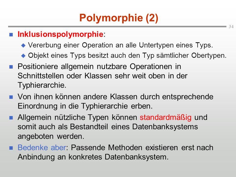 34 Polymorphie (2) Inklusionspolymorphie: Vererbung einer Operation an alle Untertypen eines Typs. Objekt eines Typs besitzt auch den Typ sämtlicher O