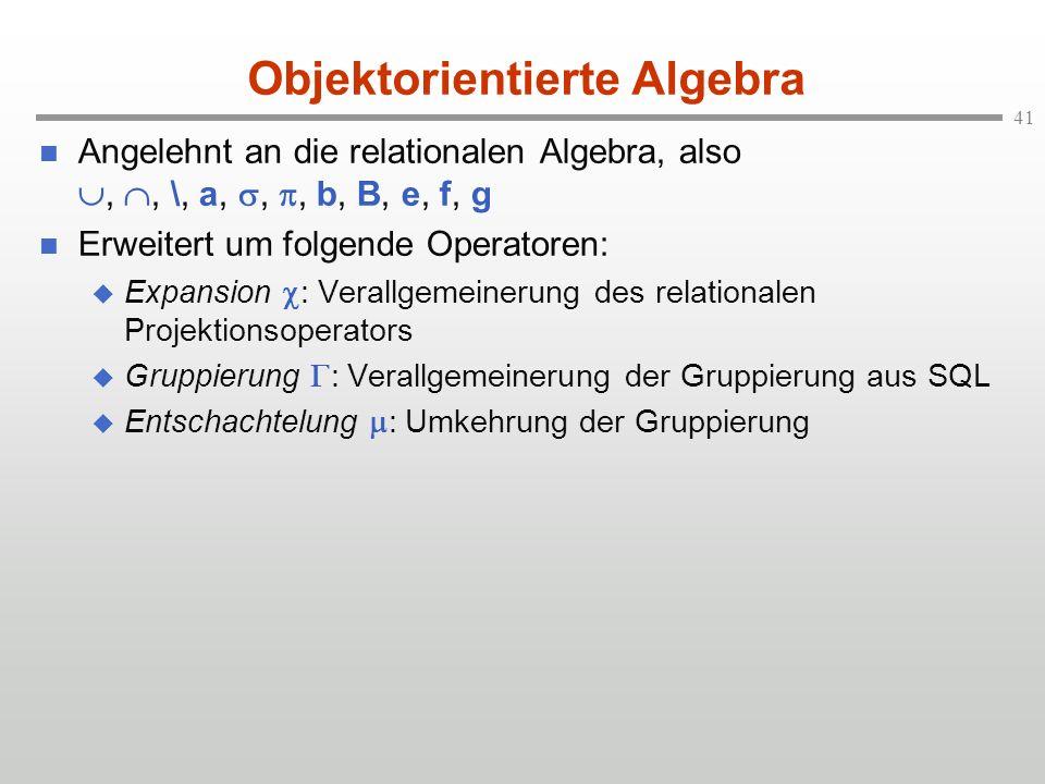 41 Objektorientierte Algebra Angelehnt an die relationalen Algebra, also,, \, a,,, b, B, e, f, g Erweitert um folgende Operatoren: Expansion : Verallg