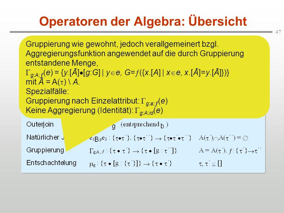 47 Operatoren der Algebra: Übersicht Gruppierung wie gewohnt, jedoch verallgemeinert bzgl. Aggregierungsfunktion angewendet auf die durch Gruppierung