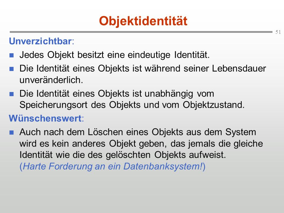 51 Objektidentität Unverzichtbar: Jedes Objekt besitzt eine eindeutige Identität. Die Identität eines Objekts ist während seiner Lebensdauer unverände