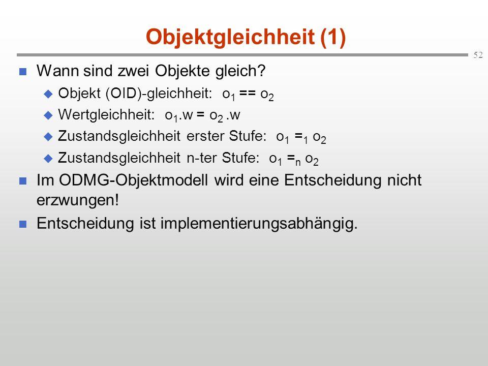 52 Objektgleichheit (1) Wann sind zwei Objekte gleich? Objekt (OID)-gleichheit: o 1 == o 2 Wertgleichheit: o 1.w = o 2.w Zustandsgleichheit erster Stu
