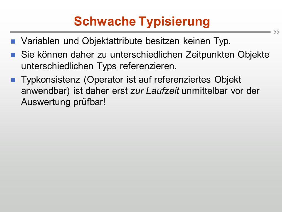 66 Schwache Typisierung Variablen und Objektattribute besitzen keinen Typ. Sie können daher zu unterschiedlichen Zeitpunkten Objekte unterschiedlichen