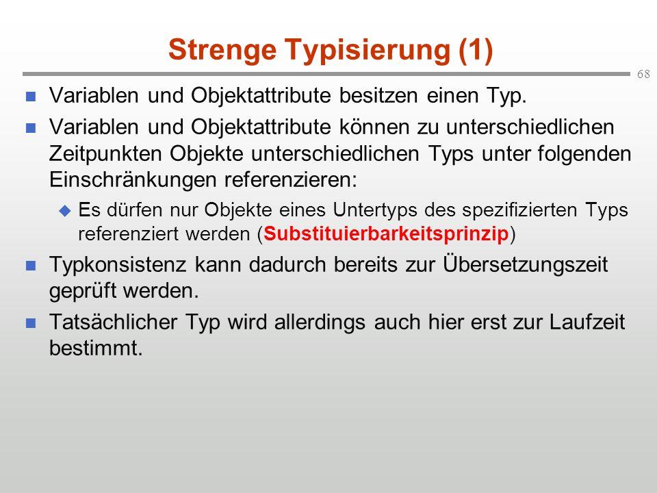 68 Strenge Typisierung (1) Variablen und Objektattribute besitzen einen Typ. Variablen und Objektattribute können zu unterschiedlichen Zeitpunkten Obj