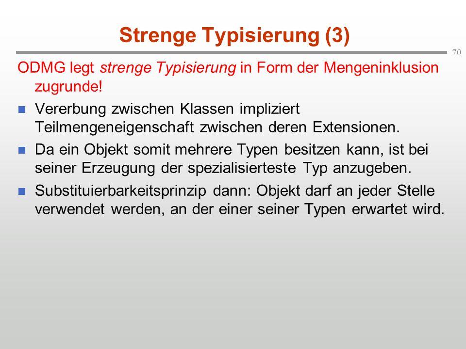 70 Strenge Typisierung (3) ODMG legt strenge Typisierung in Form der Mengeninklusion zugrunde! Vererbung zwischen Klassen impliziert Teilmengeneigensc