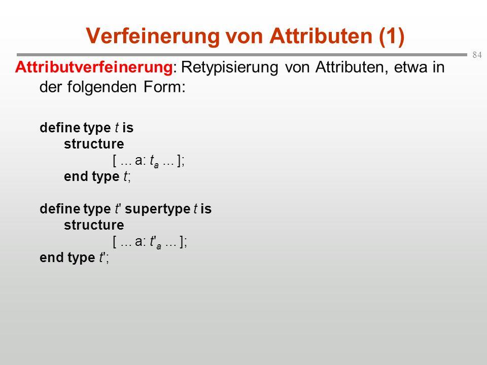 84 Verfeinerung von Attributen (1) Attributverfeinerung: Retypisierung von Attributen, etwa in der folgenden Form: define type t is structure [... a: