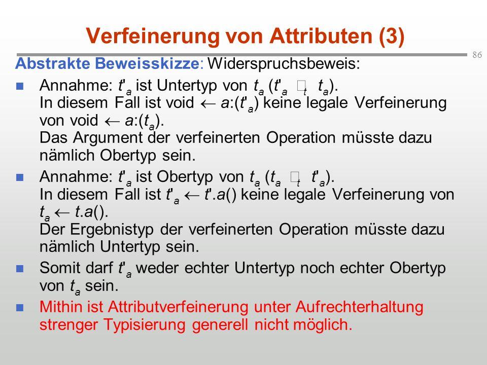 86 Verfeinerung von Attributen (3) Abstrakte Beweisskizze: Widerspruchsbeweis: Annahme: t' a ist Untertyp von t a (t' a t t a ). In diesem Fall ist vo