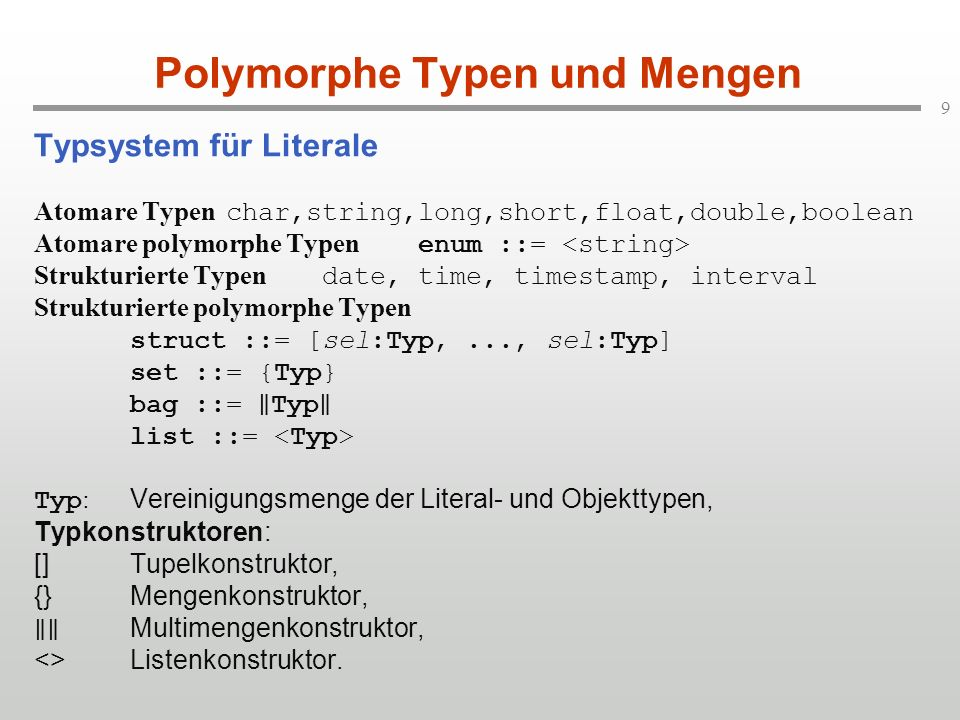 9 Polymorphe Typen und Mengen Typsystem für Literale Atomare Typen char,string,long,short,float,double,boolean Atomare polymorphe Typen enum ::= Struk