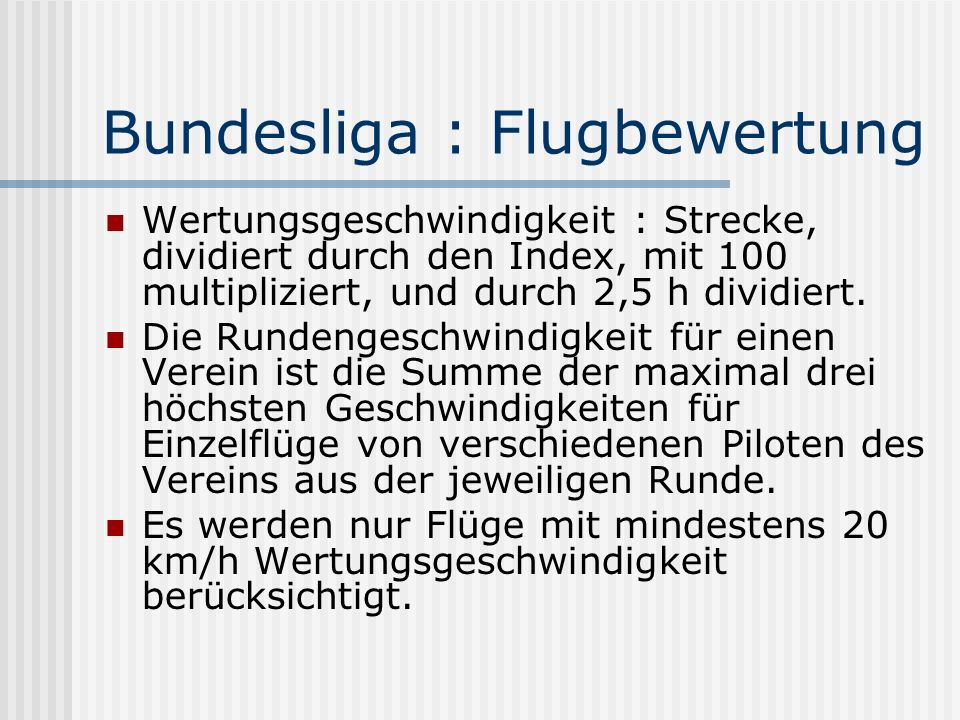 Bundesliga : Flugbewertung Wertungsgeschwindigkeit : Strecke, dividiert durch den Index, mit 100 multipliziert, und durch 2,5 h dividiert. Die Rundeng
