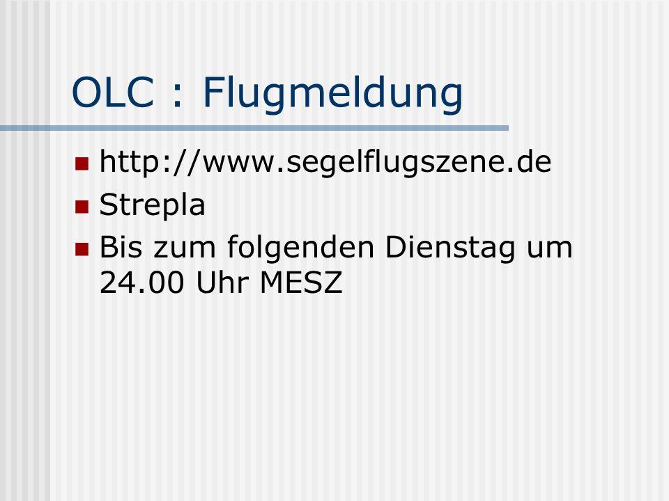 OLC : Flugmeldung http://www.segelflugszene.de Strepla Bis zum folgenden Dienstag um 24.00 Uhr MESZ