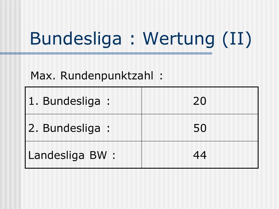 Bundesliga : Wertung (II) Max. Rundenpunktzahl : 1. Bundesliga :20 2. Bundesliga :50 Landesliga BW :44