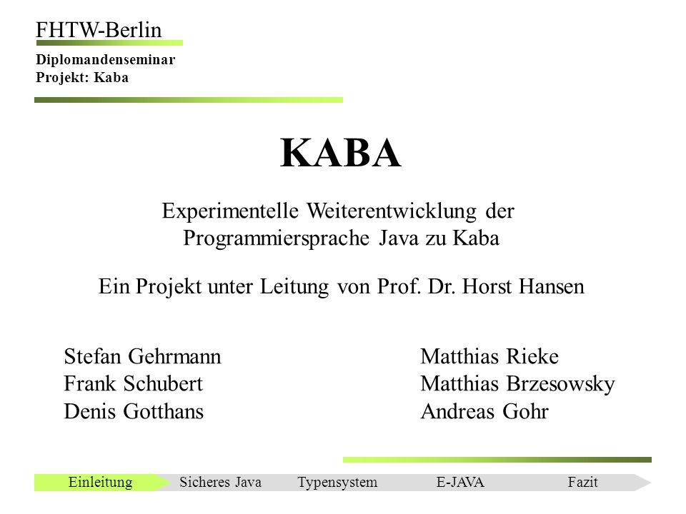 Einleitung FHTW-Berlin Diplomandenseminar Projekt: Kaba Interface Generator BeautyJ – Konfigurierbares Java Source Code Formatiertool & Source Code API Probleme: –JAR Datei > 1 MByte, da Xerces 2.0 mit eingebunden werden muss –undokumentiert Sicheres JavaEinleitungTypensystemE-JAVAFazit