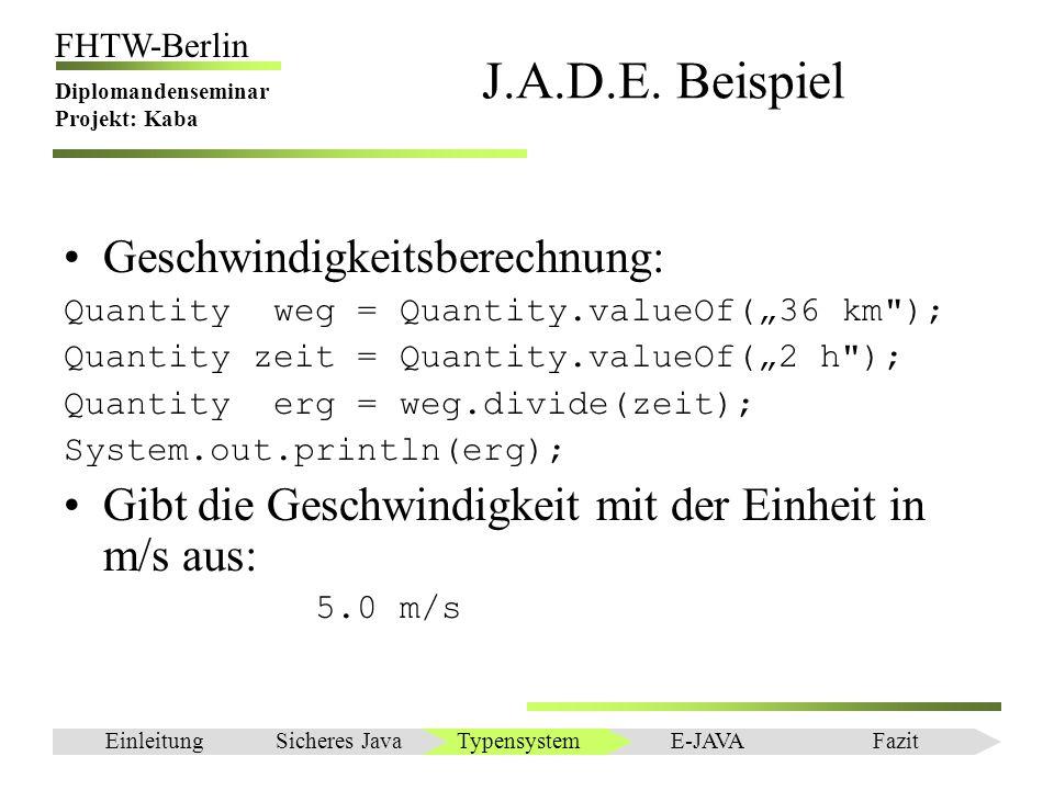 Einleitung FHTW-Berlin Diplomandenseminar Projekt: Kaba J.A.D.E. Beispiel Geschwindigkeitsberechnung: Quantity weg = Quantity.valueOf(36 km
