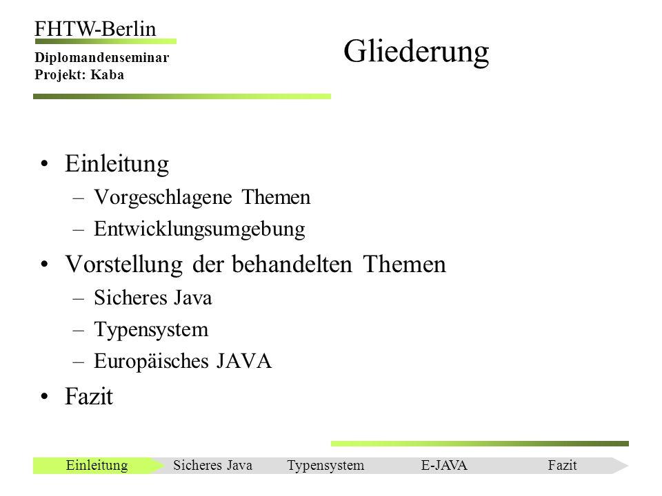 Einleitung FHTW-Berlin Diplomandenseminar Projekt: Kaba Vorgeschlagene Themen Sicheres Rechnen in Java Get/Set Methoden durch Schlüsselworte Trennung von Schnittstelle und Implementierung Neue Threads Rechnen mit physikalischen Einheiten Unveränderbare Objekte Methodenredefinition in Objekten Sicheres JavaEinleitungTypensystemE-JAVAFazit
