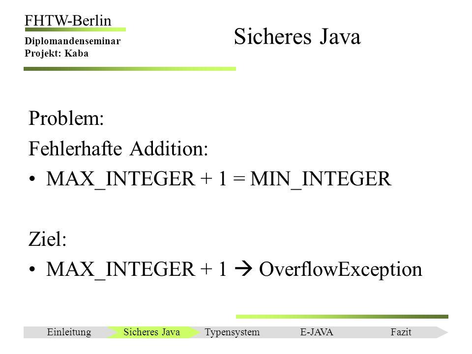 Einleitung FHTW-Berlin Diplomandenseminar Projekt: Kaba Resümee Rechnen mit physikalischen Einheiten Klassenbibliothek JADE: –bekannte Maßeinheiten sind schon implementiert –neue (Preußische Meilen) können einfach hinzugefügt werden –Negativ: Parser für Ausdrücke ist nicht enthalten Skriptsprache LUA: –Datenübergabe und Parser für Ausdrücke leicht implementierbar –unabhängig von Programmiersprache –Lua Programme können wiederverwendet werden –Negativ: Sprache noch in der Entwicklungsphase Sicheres JavaEinleitungTypensystemE-JAVAFazit