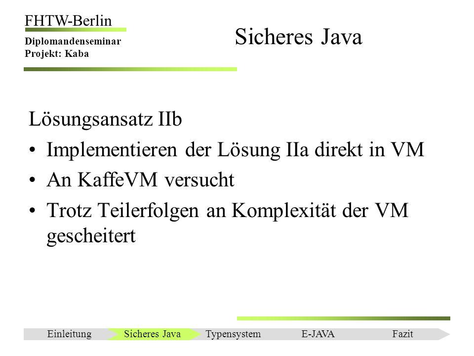 Einleitung FHTW-Berlin Diplomandenseminar Projekt: Kaba Sicheres Java Lösungsansatz IIb Implementieren der Lösung IIa direkt in VM An KaffeVM versucht