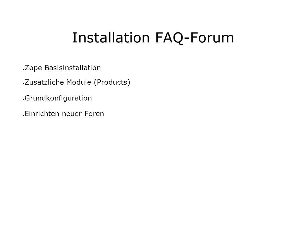 Installation FAQ-Forum Zope Basisinstallation Zusätzliche Module (Products) Grundkonfiguration Einrichten neuer Foren