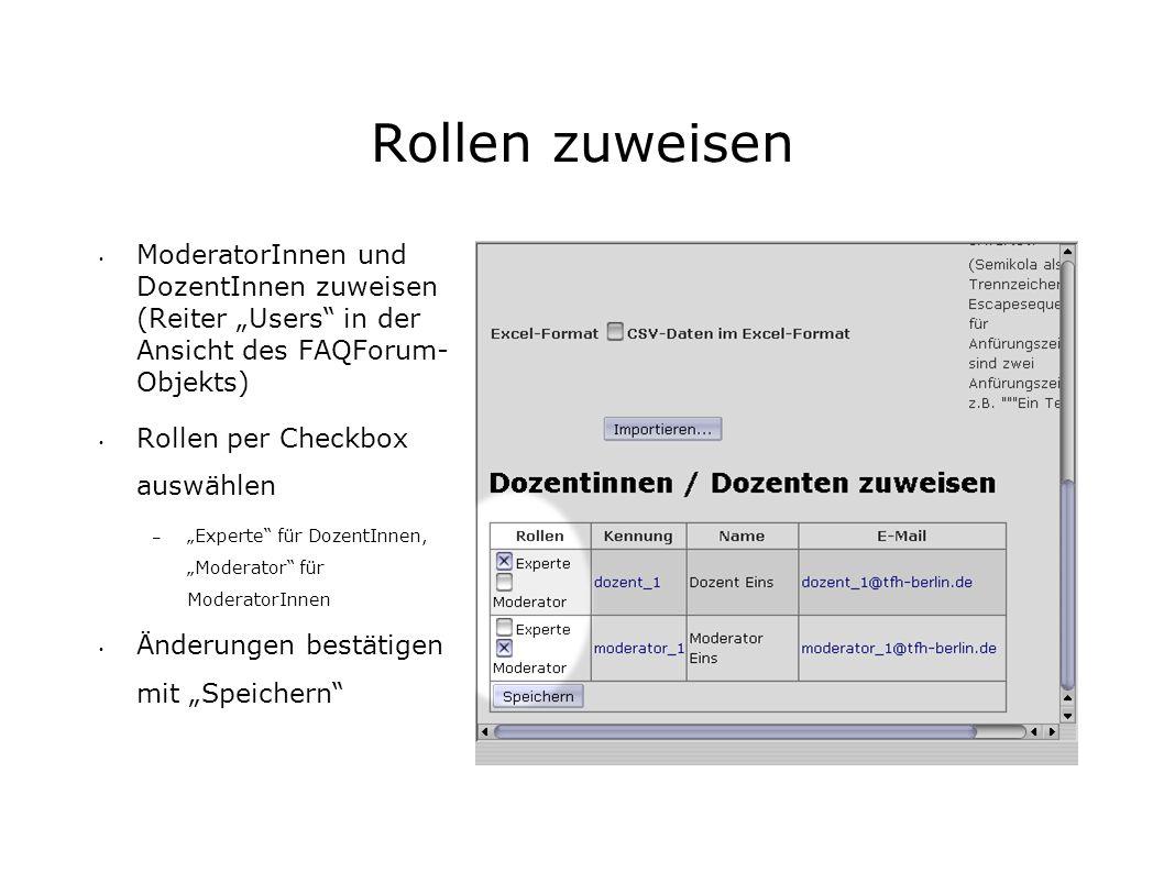 Rollen zuweisen ModeratorInnen und DozentInnen zuweisen (Reiter Users in der Ansicht des FAQForum- Objekts) Rollen per Checkbox auswählen – Experte für DozentInnen, Moderator für ModeratorInnen Änderungen bestätigen mit Speichern