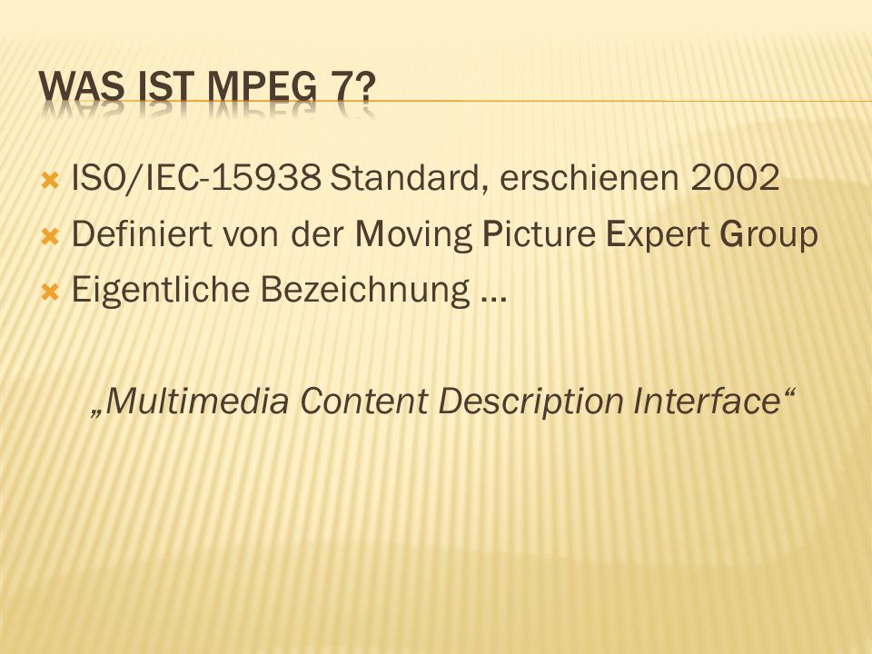 ISO/IEC-15938 Standard, erschienen 2002 Definiert von der Moving Picture Expert Group Eigentliche Bezeichnung … Multimedia Content Description Interface