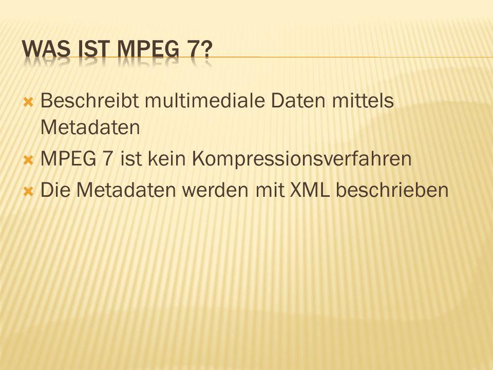 Beschreibt multimediale Daten mittels Metadaten MPEG 7 ist kein Kompressionsverfahren Die Metadaten werden mit XML beschrieben