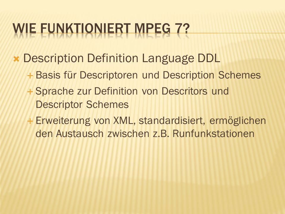 Description Definition Language DDL Basis für Descriptoren und Description Schemes Sprache zur Definition von Descritors und Descriptor Schemes Erweiterung von XML, standardisiert, ermöglichen den Austausch zwischen z.B.