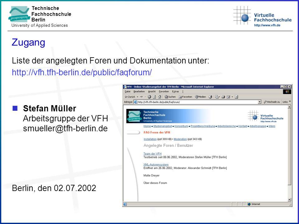 Technische Fachhochschule Berlin University of Applied Sciences Zugang Liste der angelegten Foren und Dokumentation unter: http://vfh.tfh-berlin.de/public/faqforum/ Stefan Müller Arbeitsgruppe der VFH smueller@tfh-berlin.de Berlin, den 02.07.2002