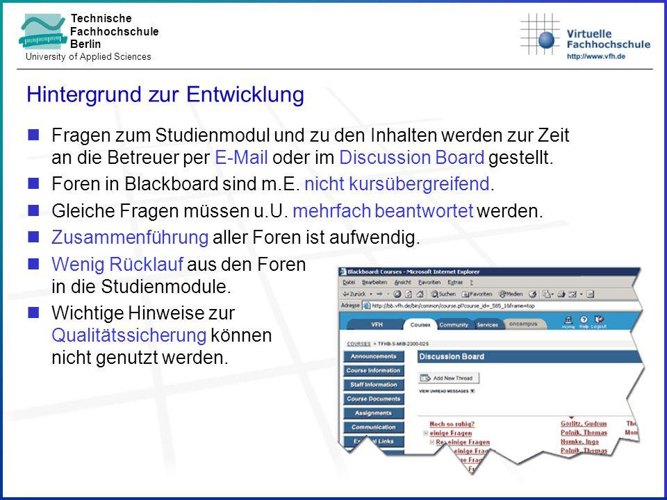 Technische Fachhochschule Berlin University of Applied Sciences Hintergrund zur Entwicklung Fragen zum Studienmodul und zu den Inhalten werden zur Zeit an die Betreuer per E-Mail oder im Discussion Board gestellt.