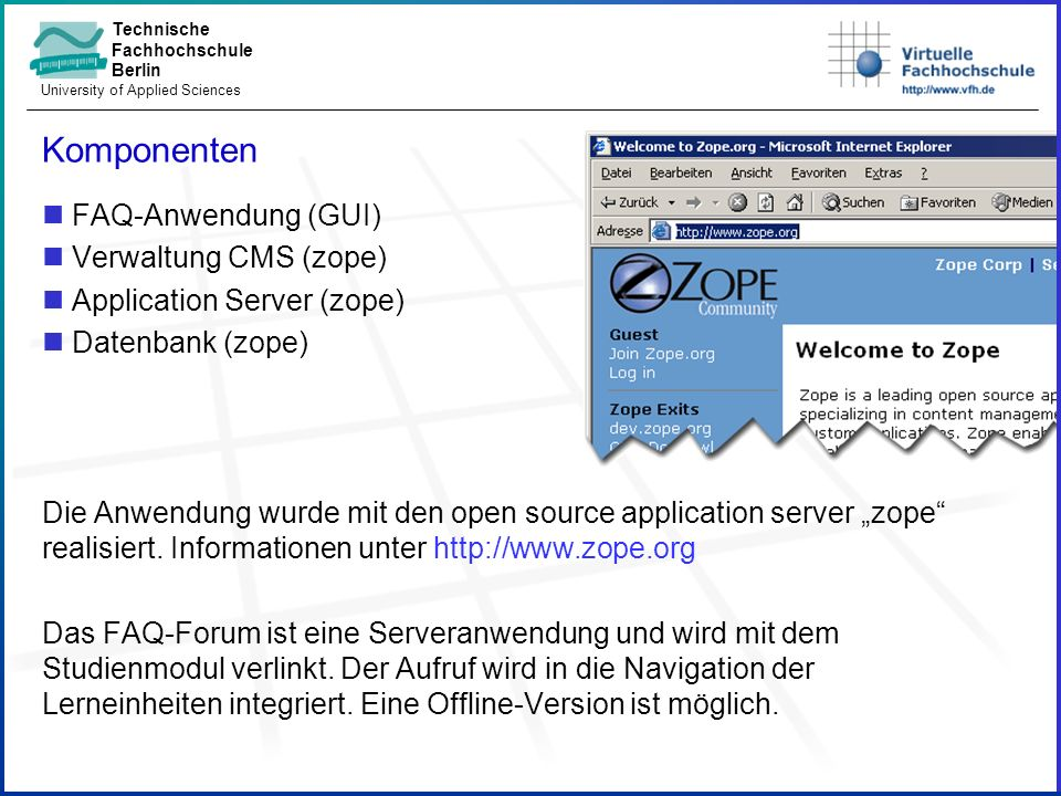Technische Fachhochschule Berlin University of Applied Sciences Komponenten FAQ-Anwendung (GUI) Verwaltung CMS (zope) Application Server (zope) Datenbank (zope) Die Anwendung wurde mit den open source application server zope realisiert.