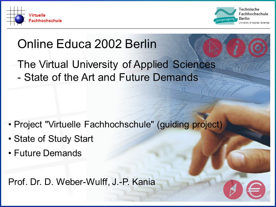 Virtuelle Fachhochschule Technische Fachhochschule Berlin University of Applied Sciences Project Virtuelle Fachhochschule (guiding project) Online Educa 2002 Berlin The Virtual University of Applied Sciences - State of the Art and Future Demands