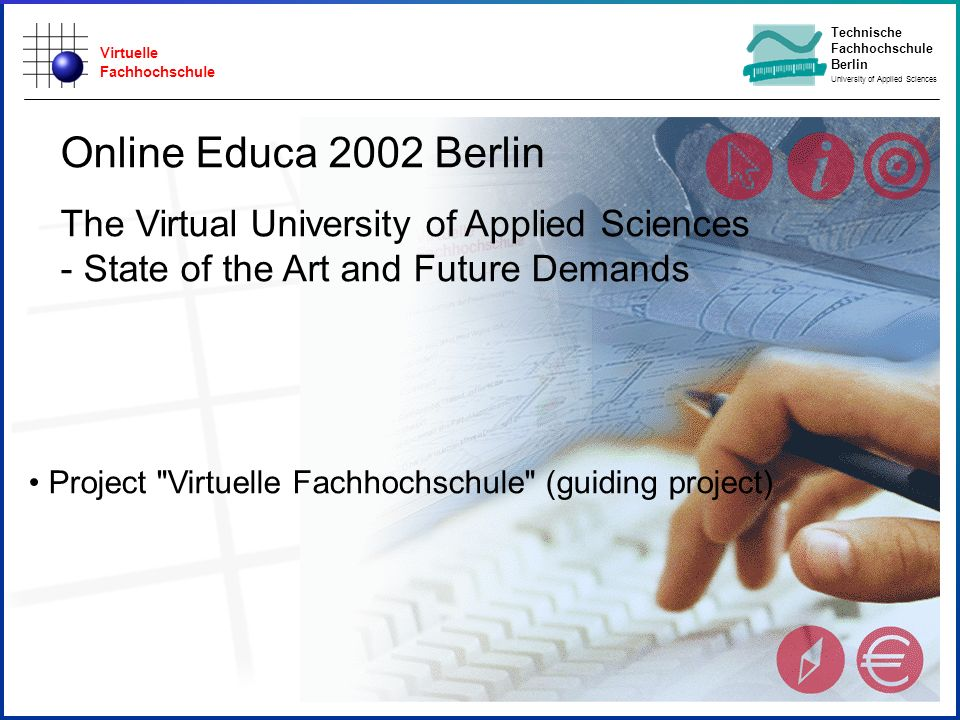 Virtuelle Fachhochschule Technische Fachhochschule Berlin University of Applied Sciences State of Study Start Online Educa 2002 Berlin The Virtual University of Applied Sciences - State of the Art and Future Demands