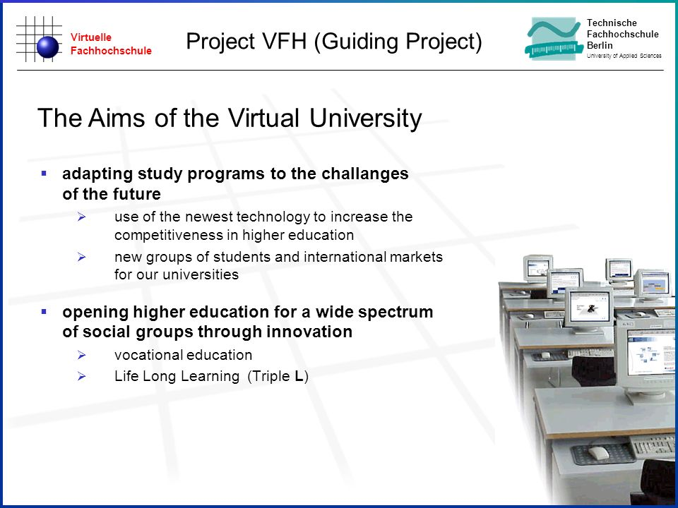Virtuelle Fachhochschule Technische Fachhochschule Berlin University of Applied Sciences Status of the VFH-Project Schedule until winter 2002/03 Discussion between federal and state governments to agree on financing the new study programs {nearly done} The universities have to decide if they will offer study program Business Engineering in winter 02/03 {just started} The universities and the authors have to agree upon copyright sharing {done} Founding of the study agency, especially for holding copyrights {open} -> at the moment, VFH office at FH Lübeck Founding of Life Long Learning agency {open} State of Study Start