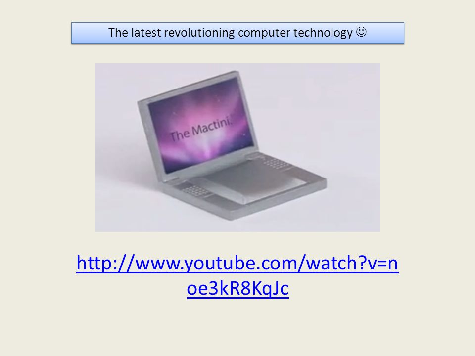 http://www.youtube.com/watch?v=n oe3kR8KqJc The latest revolutioning computer technology