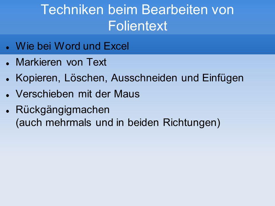 Techniken beim Bearbeiten von Folientext Wie bei Word und Excel Markieren von Text Kopieren, Löschen, Ausschneiden und Einfügen Verschieben mit der Maus Rückgängigmachen (auch mehrmals und in beiden Richtungen)