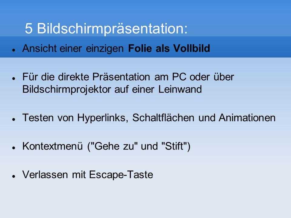 5 Bildschirmpräsentation: Ansicht einer einzigen Folie als Vollbild Für die direkte Präsentation am PC oder über Bildschirmprojektor auf einer Leinwand Testen von Hyperlinks, Schaltflächen und Animationen Kontextmenü ( Gehe zu und Stift ) Verlassen mit Escape-Taste