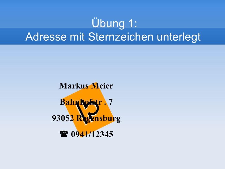 Markus Meier Bahnhofstr. 7 93052 Regensburg 0941/12345 Übung 1: Adresse mit Sternzeichen unterlegt